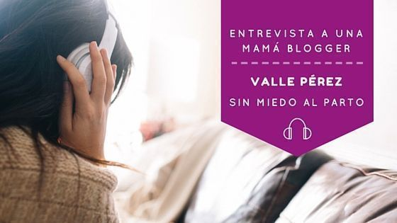 Entrevista a una mamá blogger: Valle Pérez de Sin miedo al parto
